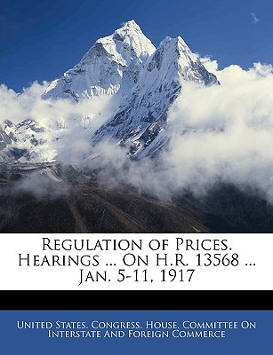 Regulation of Prices. Hearings ... on H.R. 13568 ... Jan. 5-11, 1917 - United States Congress House Committe, States Congress House Committe (Creator), and United States Congress House Committee (Creator)