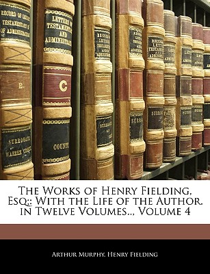 The Works of Henry Fielding, Esq;: With the Life of the Author. in Twelve Volumes.., Volume 4 - Murphy, Arthur, and Fielding, Henry