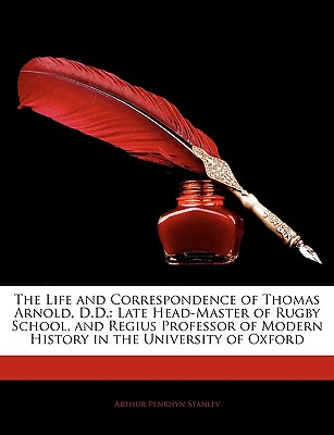 The Life and Correspondence of Thomas Arnold, D.D.: Late Head-Master of Rugby School, and Regius Professor of Modern History in the University of Oxford - Stanley, Arthur Penrhyn