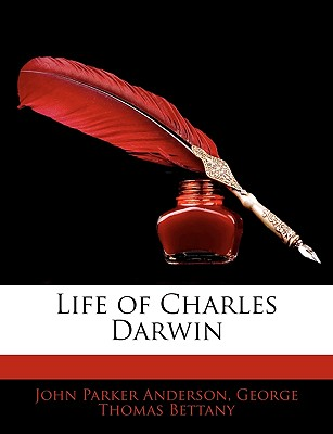 Life of Charles Darwin - Anderson, John Parker, and Bettany, George Thomas
