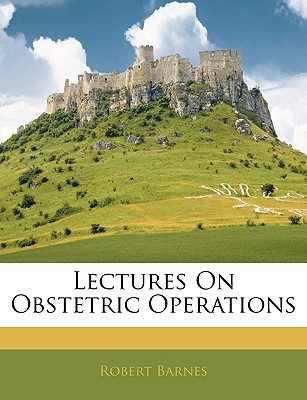 Lectures on Obstetric Operations - Barnes, Robert