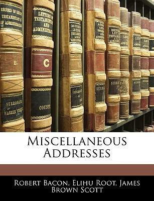 Miscellaneous Addresses - Bacon, Robert, and Root, Elihu, and Scott, James Brown