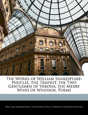 The Works of William Shakespeare: Pericles. the Tempest. the Two Gentlemen of Verona. the Merry Wives of Windsor. Poems - Shakespeare, William, and Dyce, Alexander, and Walter, Edward Lorraine