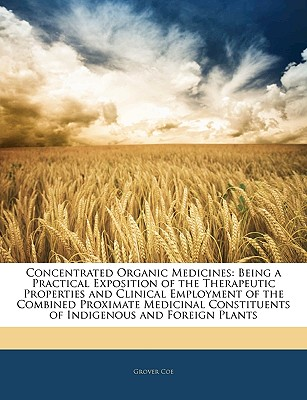 Concentrated Organic Medicines: Being a Practical Exposition of the Therapeutic Properties and Clinical Employment of the Combined Proximate Medicinal Constituents of Indigenous and Foreign Plants - Coe, Grover