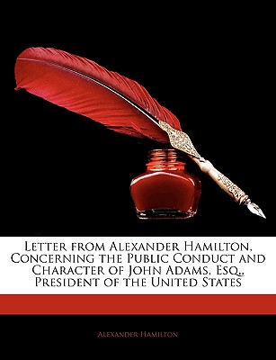 Letter from Alexander Hamilton, Concerning the Public Conduct and Character of John Adams, Esq., President of the United States - Hamilton, Alexander