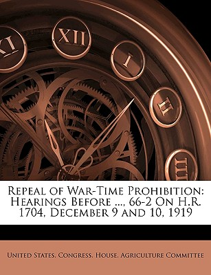 Repeal of War-Time Prohibition: Hearings Before ..., 66-2 on H.R. 1704, December 9 and 10, 1919 - United States Congress House Agricult, States Congress House Agricult (Creator)