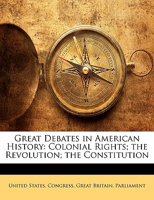 Great Debates in American History: Colonial Rights; The Revolution; The Constitution - United States Congress, States Congress (Creator), and Great Britain Parliament, Britain Parliament (Creator)