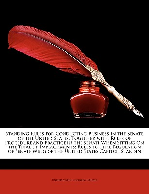 Standing Rules for Conducting Business in the Senate of the United States: Together with Rules of Procedure and Practice in the Senate When Sitting on - United States Congress Senate, States Congress Senate (Creator)
