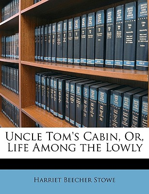 Uncle Tom's Cabin, Or, Life Among the Lowly - Stowe, Harriet Beecher, Professor