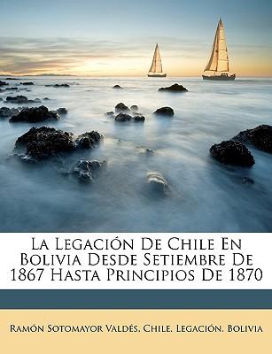 La Legacin de Chile En Bolivia Desde Setiembre de 1867 Hasta Principios de 1870 - Valds, Ramn Sotomayor, and Chile Legacin Bolivia, Legacin Bolivia (Creator)