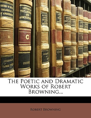 The Poetic and Dramatic Works of Robert Browning... - Browning, Robert