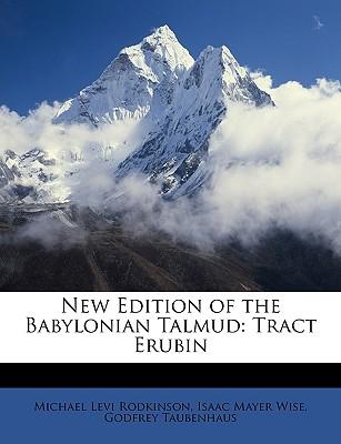New Edition of the Babylonian Talmud: Tract Erubin - Rodkinson, Michael Levi, and Wise, Isaac Mayer, and Taubenhaus, Godfrey