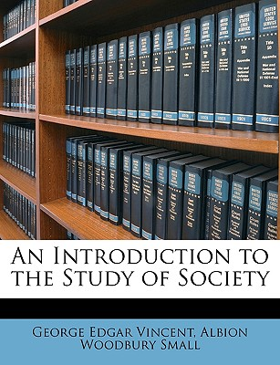 An Introduction to the Study of Society - Vincent, George Edgar, and Small, Albion Woodbury