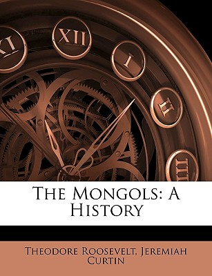 The Mongols: A History - Roosevelt, Theodore, IV, and Curtin, Jeremiah