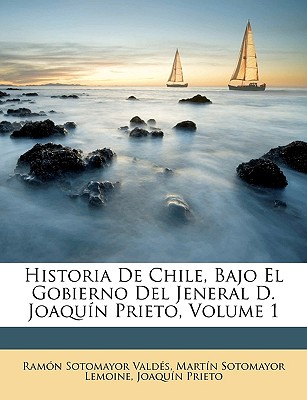 Historia de Chile Bajo El Gobierno del Jeneral D. Joaqun Prieto, Volume 1 - Valds, Ramn Sotomayor, and Lemoine, Martn Sotomayor
