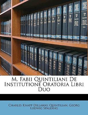 M. Fabii Quintiliani de Institutione Oratoria Libri Duo - Dillaway, Charles Knapp, and Quintilian, and Spalding, Georg Ludwig