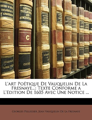 L'Art Potique de Vauquelin de La Fresnaye...: Texte Conforme A L'Dition de 1605 Avec Une Notice ... - Pellissier, Georges, and De La Fresnaye, Jean Vauquelin