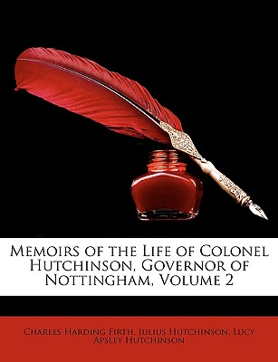 Memoirs of the Life of Colonel Hutchinson, Governor of Nottingham, Volume 2 - Firth, Charles Harding, and Hutchinson, Lucy, and Hutchinson, Julius