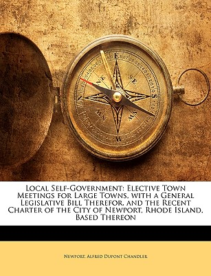 Local Self-Government: Elective Town Meetings for Large Towns, with a General Legislative Bill Therefor, and the Recent Charter of the City O - Newport, and Chandler, Alfred DuPont