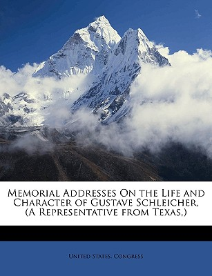 Memorial Addresses on the Life and Character of Gustave Schleicher, (a Representative from Texas, ) - United States Congress, States Congress (Creator)