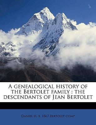 A Genealogical History of the Bertolet Family: The Descendants of Jean Bertolet - Bertolet, Daniel H B 1867