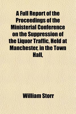 A Full Report of the Proceedings of the Ministerial Conference on the Suppression of the Liquor Traffic, Held at Manchester, in the Town Hall, on June 9th, 10th, and 11th, 1857; This Report Includes the Speeches of the Hon. Neal Dow, Saml. Pope, Esq., Dr. - Storr, William