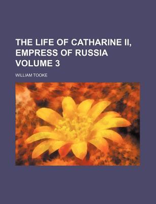 The Life of Catharine II, Empress of Russia Volume 3 - Tooke, William