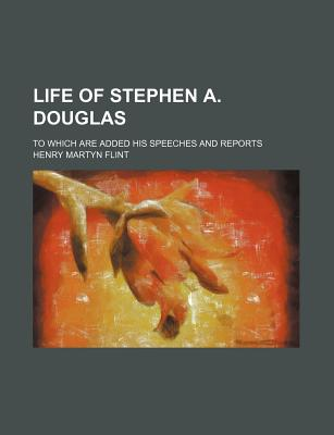 Life of Stephen A. Douglas: To Which Are Added His Speeches and Reports - Flint, Henry Martyn