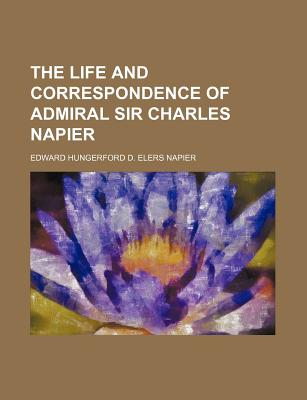 The Life and Correspondence of Admiral Sir Charles Napier - Napier, Edward Hungerford D Elers