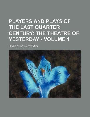 Players and Plays of the Last Quarter Century (Volume 1); The Theatre of Yesterday - Strang, Lewis Clinton