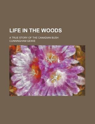 Life in the Woods; A True Story of the Canadian Bush - Geikie, Cunningham