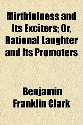 Mirthfulness and Its Exciters; Or, Rational Laughter and Its Promoters - Clark, Benjamin Preston, Jr.