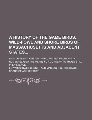 A History of the Game Birds, Wild-Fowl and Shore Birds of Massachusetts and Adjacent States - Forbush, Edward Howe