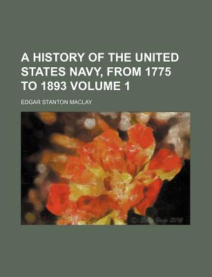 A History of the United States Navy, from 1775 to 1893 Volume 1 - Maclay, Edgar Stanton