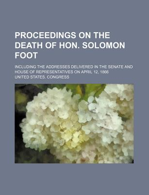 Proceedings on the Death of Hon. Solomon Foot; Including the Addresses Delivered in the Senate and House of Representatives on April 12, 1866 - Congress, United States, Professor
