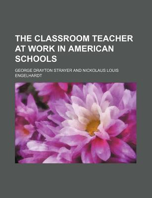 The Classroom Teacher at Work in American Schools - Strayer, George Drayton