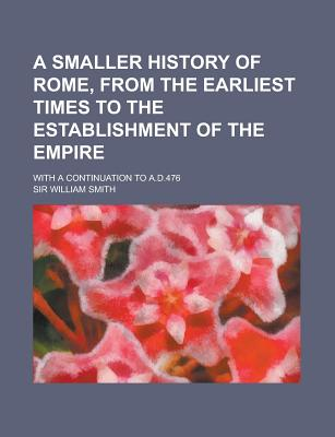 A Smaller History of Rome: From the Earliest Times to the Establishment of the Empire - Smith, William, Jr.
