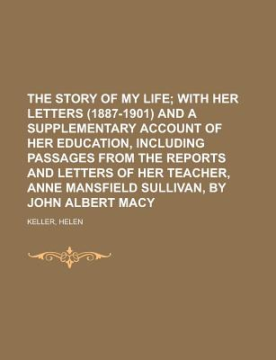 The Story of My Life; With Her Letters (1887-1901) and a Supplementary Account of Her Education, Including Passages from the Reports and Letters of He - Keller, Helen