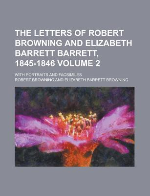 The Letters of Robert Browning and Elizabeth Barrett Barrett, 1845-1846: With Portraits and Facsimiles - Primary Source Edition - Browning, Robert
