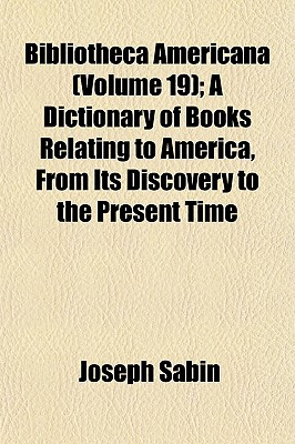 Biblioteca Americana; A Dictionary of Books Relating to America, from Its Discovery to the Present Time Volume 19 - Sabin, Joseph