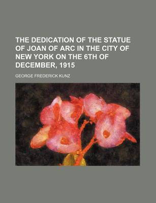 The Dedication of the Statue of Joan of Arc in the City of New York on the 6th of December, 1915 - Kunz, George Frederick