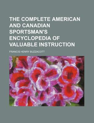The Complete American and Canadian Sportsman's Encyclopedia of Valuable Instruction - Buzzacott, Francis H