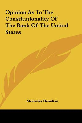 Opinion as to the Constitutionality of the Bank of the United States - Hamilton, Alexander