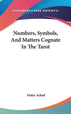 Numbers, Symbols, and Matters Cognate in the Tarot - Achad, Frater