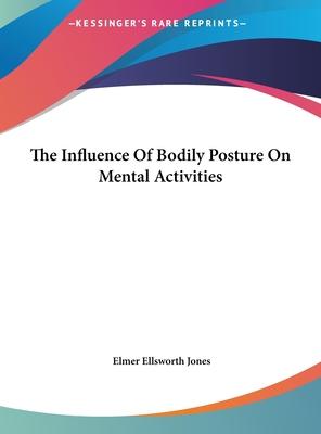The Influence of Bodily Posture on Mental Activities - Jones, Elmer Ellsworth