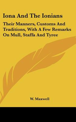 Iona and the Ionians: Their Manners, Customs and Traditions, with a Few Remarks on Mull, Staffa and Tyree - Maxwell, W