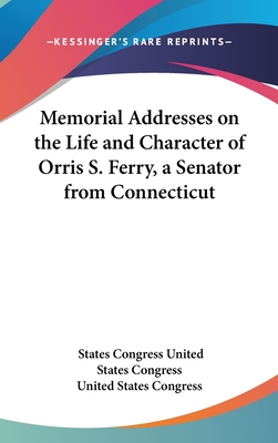 Memorial Addresses on the Life and Character of Orris S. Ferry, a Senator from Connecticut - United States Congress, States Congress