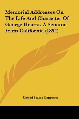 Memorial Addresses on the Life and Character of George Hearst, a Senator from California (1894) - United States Congress, States Congress