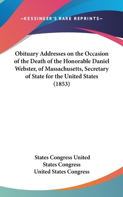 Obituary Addresses on the Occasion of the Death of the Honorable Daniel Webster, of Massachusetts, Secretary of State for the United States (1853) - United States Congress