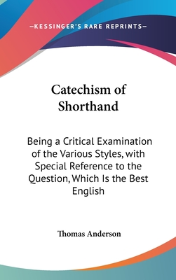Catechism of Shorthand: Being a Critical Examination of the Various Styles, with Special Reference to the Question, Which Is the Best English - Anderson, Thomas